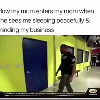 How My Mum Enters My Room When She Sees Me Sleeping Peacefully