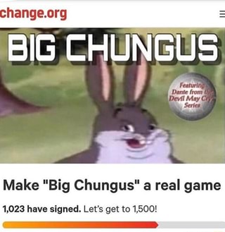 Make Big Chungus A Real Game 1 023 Have Signed Let S Get To 1 500