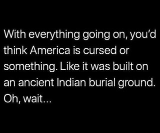 With everything going on, you'd think America is cursed or ...