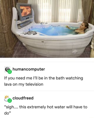 If You Need Me I Ll Be In The Bath Watching Lava On My Television