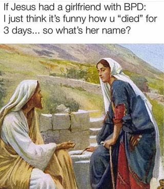 If Jesus had a girlfriend with BPD: I just think it's funny