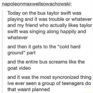 Napoleonmaxweflsgwachqwski Today On The Bus Taylor Swift Was Playing And It Was Trouble Or Whatever And My Friend Who Actually Likes Taylor Swift Was Singing Along Happily And Whatever And Then It
