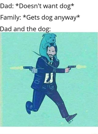 Dad Doesnt Nantdog Family Gets Dog Anyway Dad And The Dog Ifunny