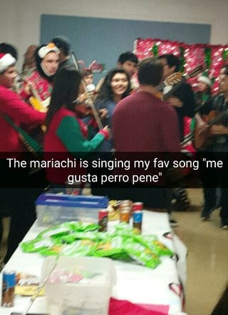 "The mariachi is singing my fav song ""me gusta perro pene"
