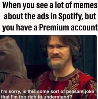 When you see a lot of memes about the ads in Spotify, but