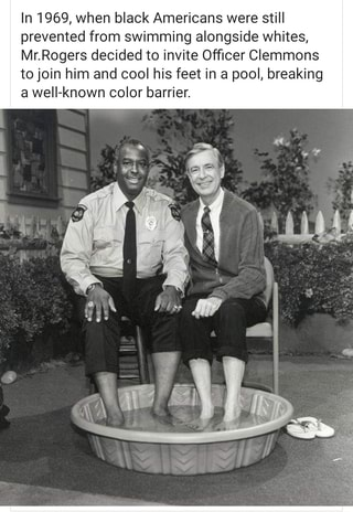 In 1969 When Black Americans Were Still Prevented From Swimming Alongside Whites Mr Rogers Decided To Invite Officer Clemmons To Join Him And Cool His Feet In A Pool Breaking A Weli Known Color