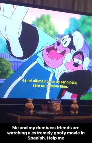 Me And My Dumhass Friends Are Watching A Extremely Goofy Movie In Spanish Help Me Me And My Dumbass Friends Are Watching A Extremely Goofy Movie In Spanish Help Me Ifunny