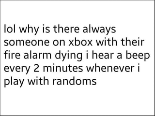 Ioi Why Is There Always Someone On Xbox With Their Fire Alarm
