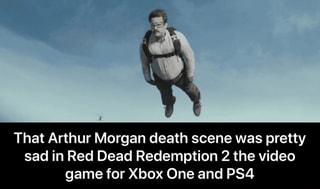 That Arthur Morgan death scene was pretty sad in Red Dead