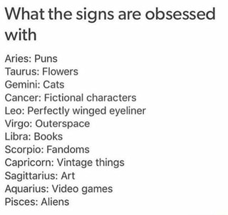 What the signs are obsessed with Aries: Puns Taurus: Flowers Gemini