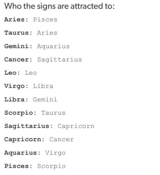 Who the signs are attracted to: Aries: Pisces Taurus: Aries