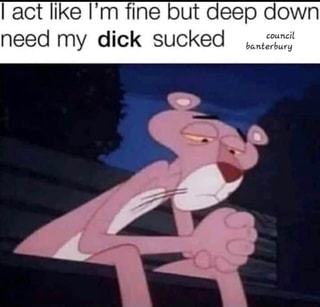 I Act Like I M fine But Deep Down Need My Dick Sucked Th