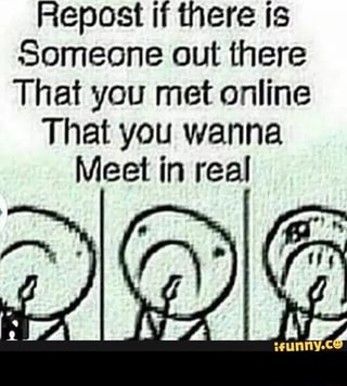 Repost if there is Someone out there That you met online