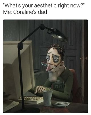 What S Your Aesthetic Right Now Me Coraline S Dad Ifunny