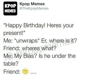 ª Kpop Memes Happy Birthday Heres Your Present Me Unwraps