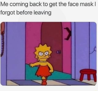 Me coming back to get the face mask I forgot before leaving - iFunny :)
