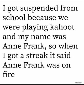 I got suspended from school because we were playing kahoot