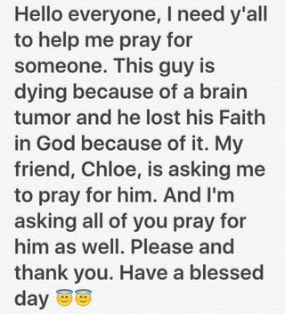 Hello everyone, I need y'all to help me pray for someone