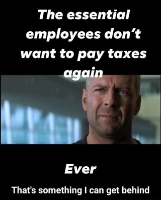 The essential employees don't want to pay taxes Ever That ...