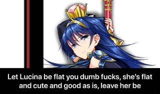 Let Lucina Be Flat You Dumb Fucks Shes Flat And Cute And Good As