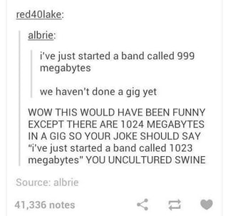 Red40iake2 Albrie I Ve Just Started A Band Called 999 Megabytes Gig Yet Wow This Would Have Been Funny Except There Are 1024 Megabytes In A Gig 80 Your Joke Should Say I Ve Рет қаралды 186 жыл бұрын. ifunny