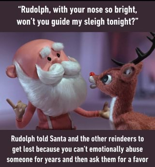 Rudolph With Your Nose So Bright Won T You Guide My Sleigh Tonight Rudolph Told Santa And The Other Reindeers To Get Lost Because You Can T Emotionally Abuse Someone For Years And Then