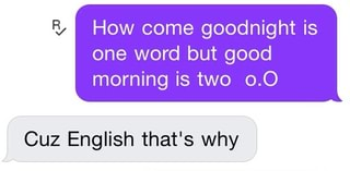 How Come Goodnight Is One Word But Good Morning Is Two 0 0 Cuz English That S Why Ifunny