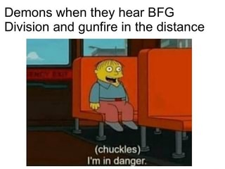 Demons when they hear BFG Division and gunfire in the