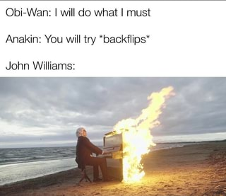 Obi Wan I Will Do What I Must Anakin You Will Try Backflips John Williams Ifunny