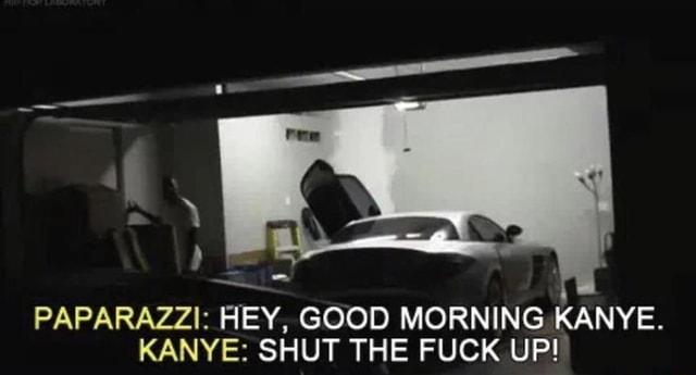 Paparazzi Hey Good Morning Kanye Kanye Shut The Fuck Up Ifunny