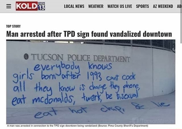 Top Story Man Arrested After Tpd Sign Found Vandalized Downtown A Man Was Arrested In Connection To The Tpd Sign Downtown Being Vandalizod Source Pima County Sheriff Department Ifunny Internet, funny, copypasta, be bisexual eat hot chip and lie, females, girls, meme, memes, phones, bisexual, chips, hot chips, twerking, icons, graphics. top story man arrested after tpd sign