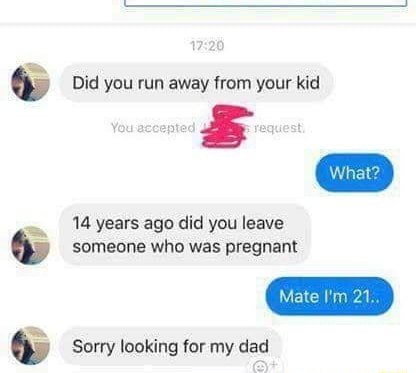 Did You Run Away From Your Kid 14 Years Ago Did You Leave B Someone Who Was Pregnant º Sorry Looking For My Dad Ifunny