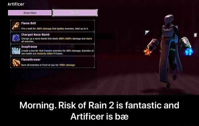 Morning Risk Of Rain 2 Is Fantastic And Artificer Is Bae Morning Risk Of Rain 2 Is Fantastic And Artificer Is Bae Ifunny The artificer is the mage style class in risk of rain 2. morning risk of rain 2 is fantastic