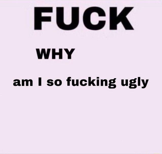 I fucking ugly why so am 5 Reasons