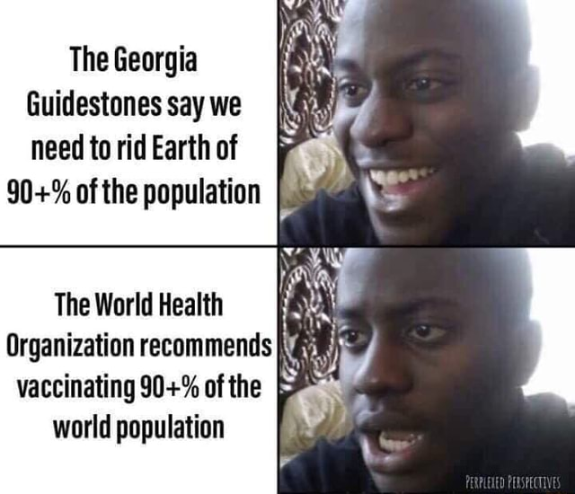 The Georgia Guidestones say we need to rid Earth of 90+% ofthe population '  The World Health organization recommends - )
