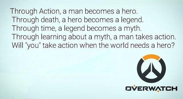 Through Action A Man Becomes A Hero Through Death A Hero Becomes A Legend Through Time A Legend Becomes A Myth Through Learning About A Myth A Man Takes Action Will You