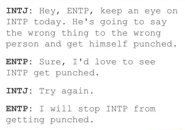Intj Hey Entp Keep An Eye On Intp Today He S Going To Say The Wrong Thing To The Wrong Person And Get Himself Punched Entp Sure I D Love To See Intp Get