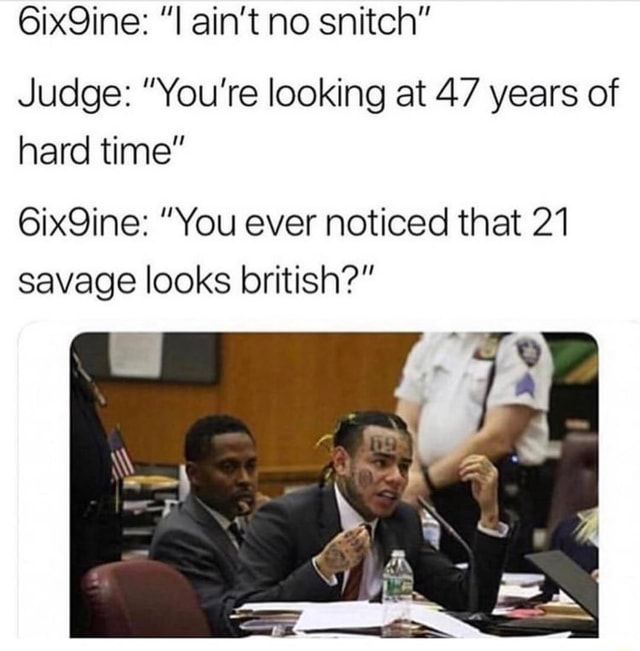 6ix9ine i ain t no snitch judge you re looking at 47 years of hard time 6ix9ine you ever noticed that 21 savage looks british ifunny 6ix9ine i ain t no snitch judge