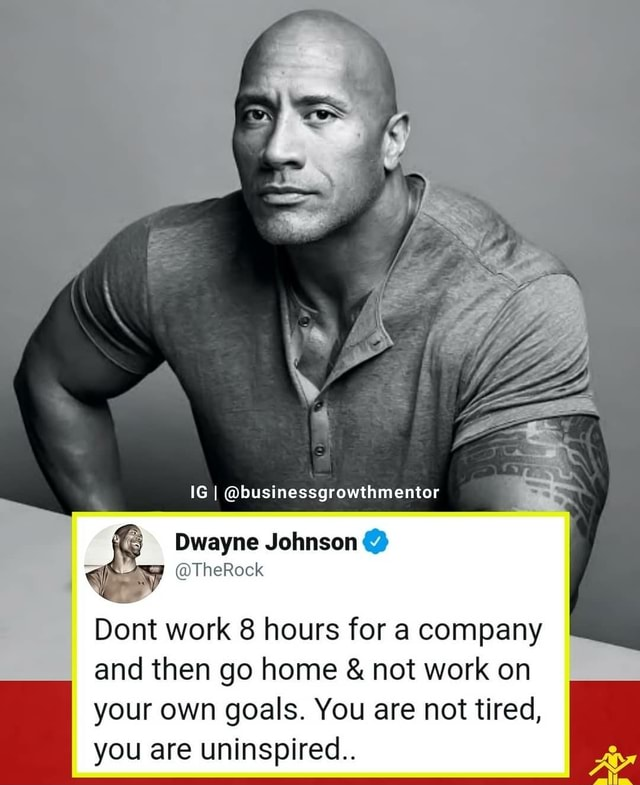 IG I @businessgrowthmentor Dwayne Johnson @ <i @TheRock Dont work 8 hours  for a company and then go home & not work on your own goals. You are not  tired, you are uninspired.. - )