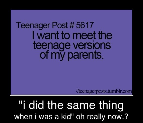 Teenager Post 5617 I Want To Meet The Teenage Versions Of My Parents Did Same Thing When Was A Kid Oh Really Now