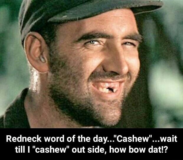 "Redneck word of the day...""Cashew""...wait till I ""cashew"" out side, how bow  dat!? - Redneck word of the day...""Cashew""...wait till I ""cashew"" out side,  how bow dat!? - iFunny :)"