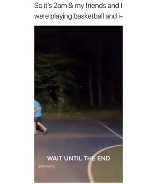 So it's 2am & my friends and I, were playing basketball and i-