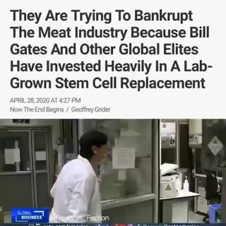 They Are Trying To Bankrupt The Meat Industry Because Bill Gates And Other  Global Elites Have Invested Heavily In A Lab- Grown Stem Cell Replacement  APRIL 28,2020 AT427 PM Now The End Begins Geoffrey Grider - iFunny :)