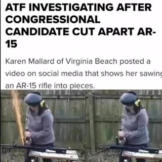 ATF INVESTIGATING AFTER, CONGRESSIONAL, CANDIDATE CUT APART AR-, 15, Karen  Mallard of Virginia Beach posted a, video on social media that shows her  sawin, an AR-15 rifle into